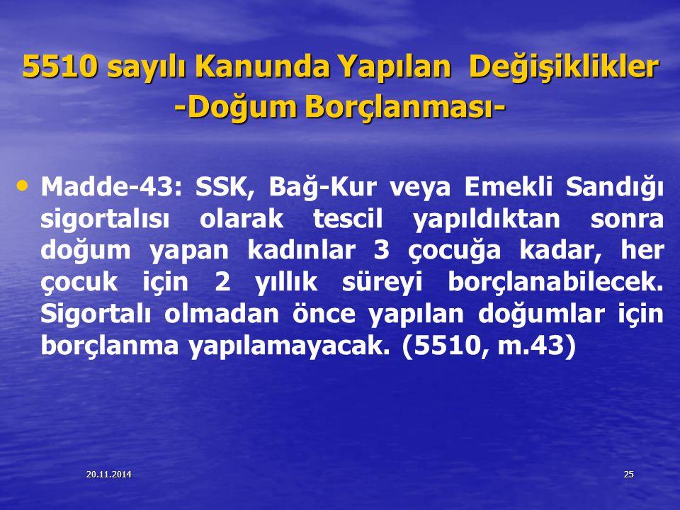 20.11.201425 5510 sayılı Kanunda Yapılan Değişiklikler -Doğum Borçlanması- Madde-43: SSK, Bağ-Kur veya Emekli Sandığı sigortalısı olarak tescil yapıld