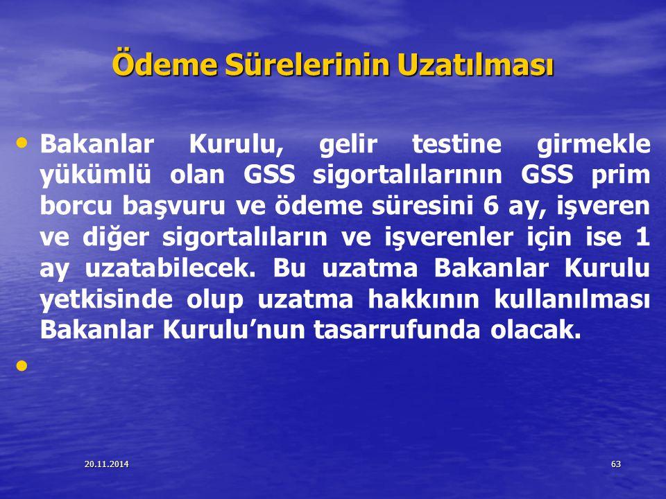 20.11.201463 Ödeme Sürelerinin Uzatılması Bakanlar Kurulu, gelir testine girmekle yükümlü olan GSS sigortalılarının GSS prim borcu başvuru ve ödeme sü
