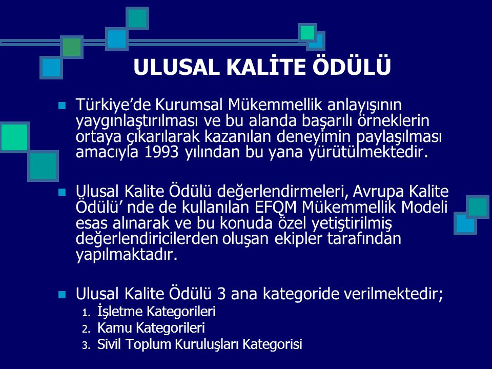 ULUSAL KALİTE ÖDÜLÜ Türkiye'de Kurumsal Mükemmellik anlayışının yaygınlaştırılması ve bu alanda başarılı örneklerin ortaya çıkarılarak kazanılan deneyimin paylaşılması amacıyla 1993 yılından bu yana yürütülmektedir.