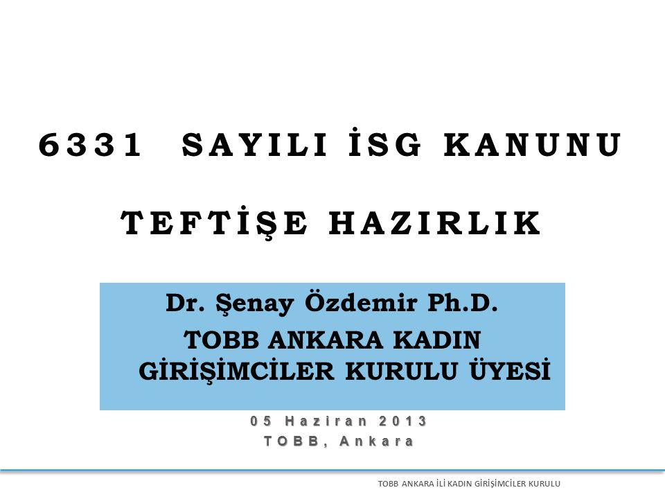 TOBB ANKARA İLİ KADIN GİRİŞİMCİLER KURULU 05 Haziran 2013 TOBB, Ankara 6331 SAYILI İSG KANUNU TEFTİŞE HAZIRLIK Dr. Şenay Özdemir Ph.D. TOBB ANKARA KAD