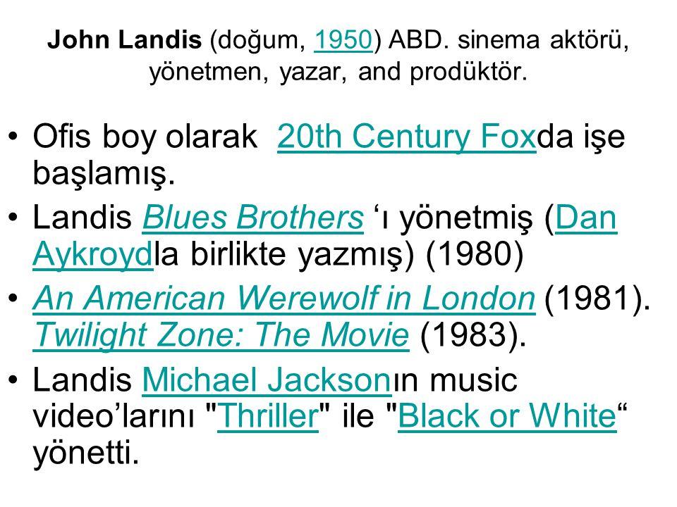 John Landis (doğum, 1950) ABD. sinema aktörü, yönetmen, yazar, and prodüktör.1950 Ofis boy olarak 20th Century Foxda işe başlamış.20th Century Fox Lan