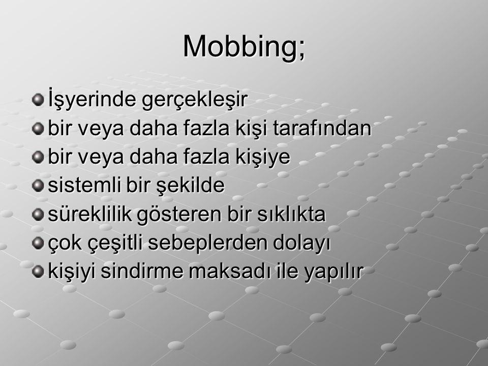 Mobbing; İşyerinde gerçekleşir bir veya daha fazla kişi tarafından bir veya daha fazla kişiye sistemli bir şekilde süreklilik gösteren bir sıklıkta ço