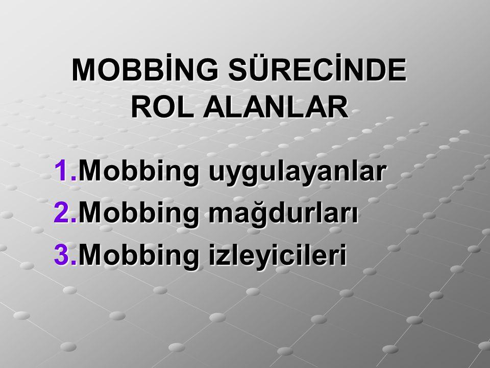 MOBBİNG SÜRECİNDE ROL ALANLAR 1.Mobbing uygulayanlar 2.Mobbing mağdurları 3.Mobbing izleyicileri