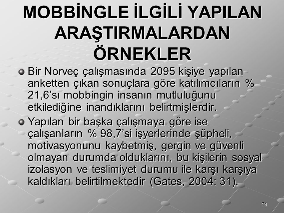 24 MOBBİNGLE İLGİLİ YAPILAN ARAŞTIRMALARDAN ÖRNEKLER Bir Norveç çalışmasında 2095 kişiye yapılan anketten çıkan sonuçlara göre katılımcıların % 21,6's