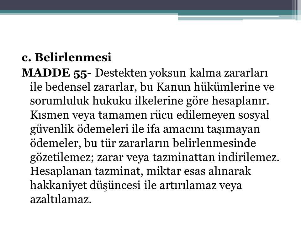 c. Belirlenmesi MADDE 55- Destekten yoksun kalma zararları ile bedensel zararlar, bu Kanun hükümlerine ve sorumluluk hukuku ilkelerine göre hesaplanır