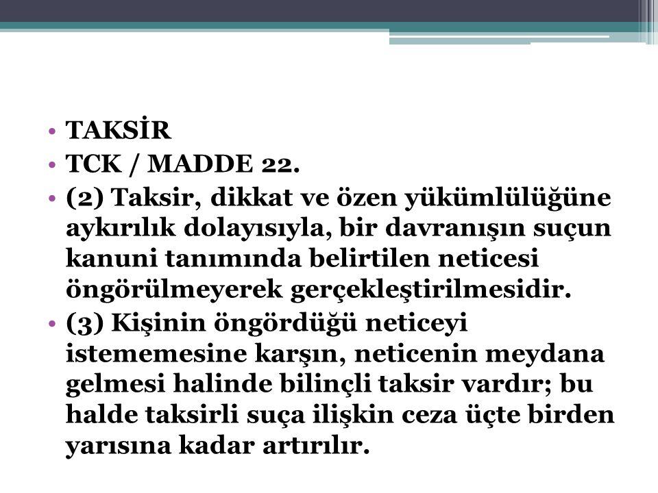 TAKSİR TCK / MADDE 22. (2) Taksir, dikkat ve özen yükümlülüğüne aykırılık dolayısıyla, bir davranışın suçun kanuni tanımında belirtilen neticesi öngör