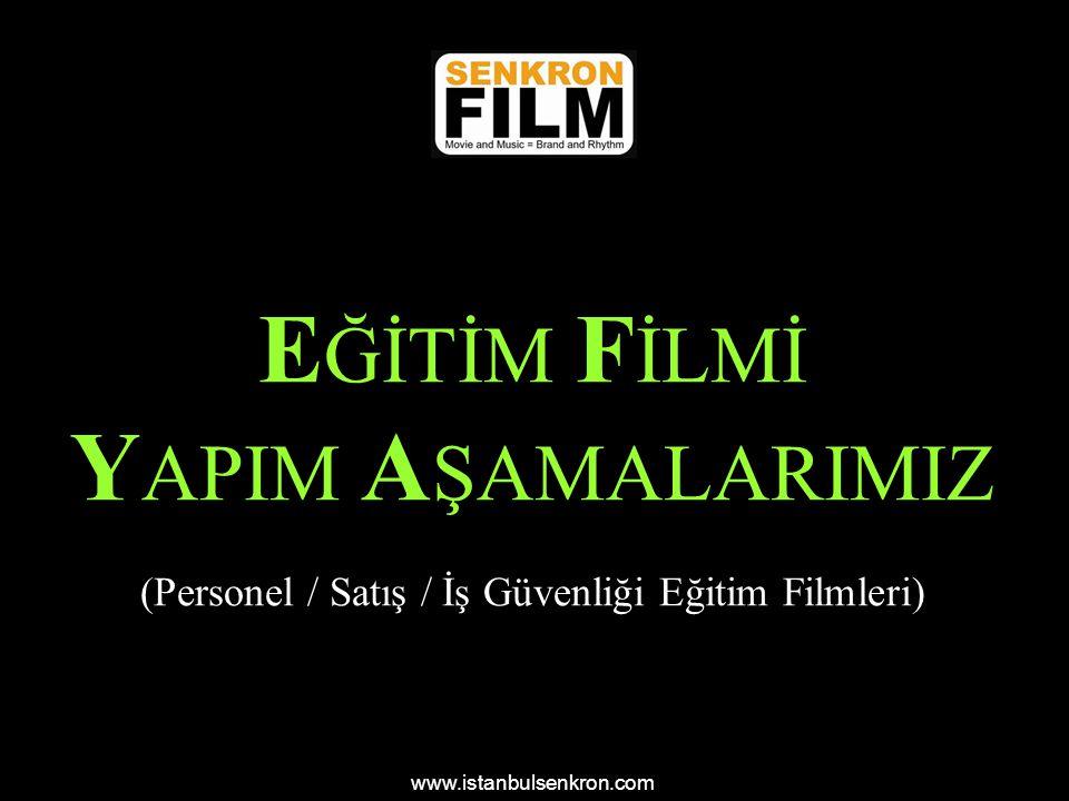E ĞİTİM F İLMİ Y APIM A ŞAMALARIMIZ (Personel / Satış / İş Güvenliği Eğitim Filmleri) www.istanbulsenkron.com