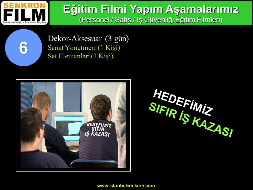 www.istanbulsenkron.com Dekor-Aksesuar (3 gün) Sanat Yönetmeni (1 Kişi) Set Elemanları (3 Kişi) HEDEFİMİZ SIFIR İŞ KAZASI 6 Eğitim Filmi Yapım Aşamalarımız (Personel / Satış / İş Güvenliği Eğitim Filmleri)