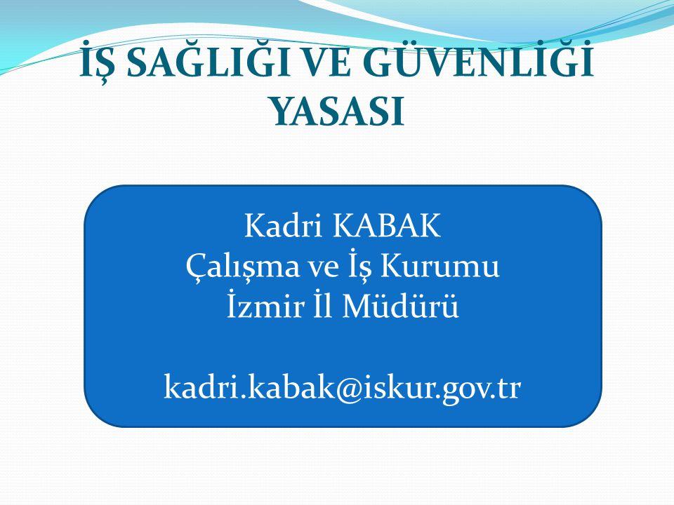 İŞ SAĞLIĞI VE GÜVENLİĞİ YASASI Kadri KABAK Çalışma ve İş Kurumu İzmir İl Müdürü kadri.kabak@iskur.gov.tr
