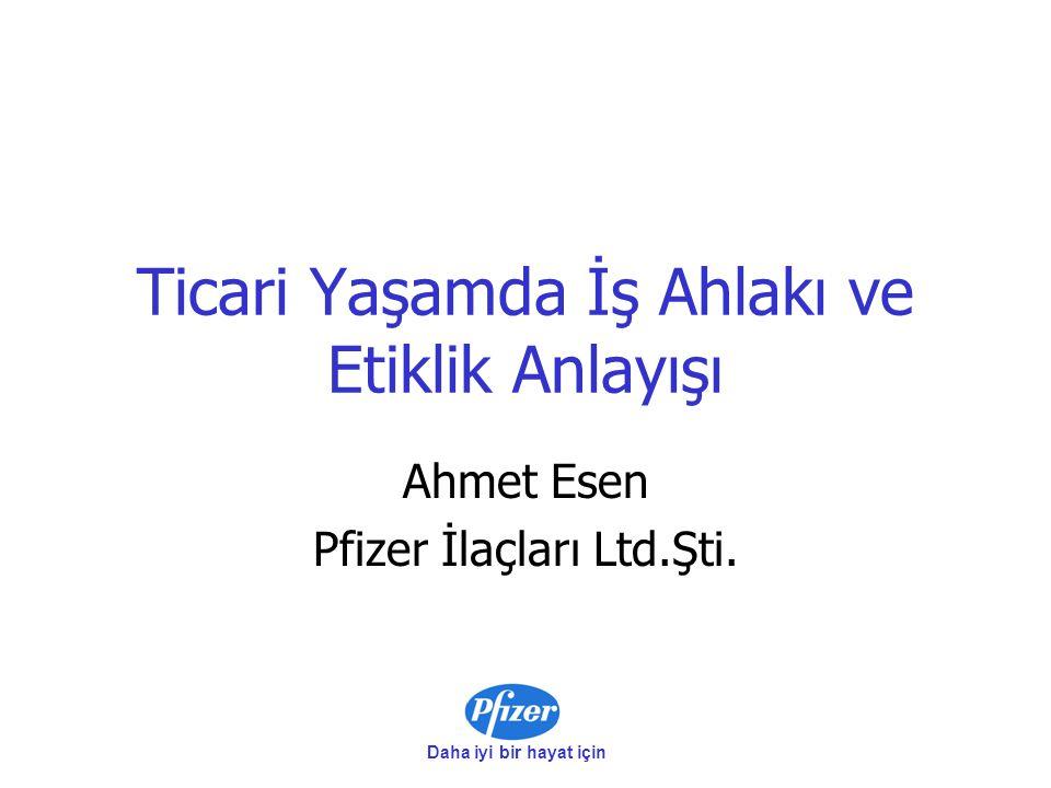 Daha iyi bir hayat için Ticari Yaşamda İş Ahlakı ve Etiklik Anlayışı Ahmet Esen Pfizer İlaçları Ltd.Şti.