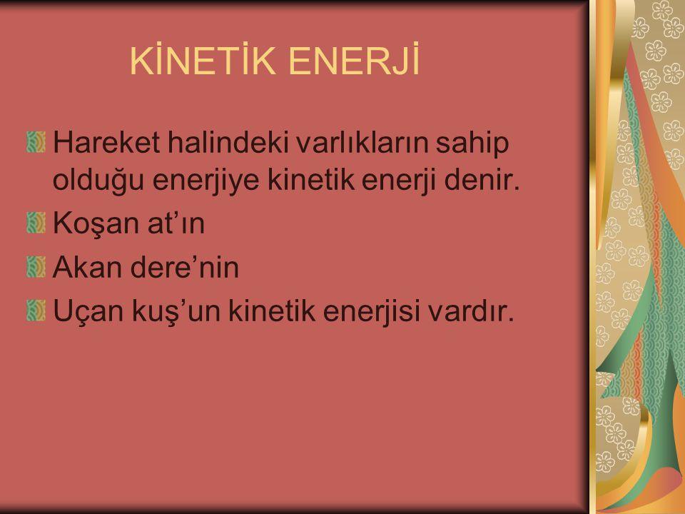 KİNETİK ENERJİ Hareket halindeki varlıkların sahip olduğu enerjiye kinetik enerji denir. Koşan at'ın Akan dere'nin Uçan kuş'un kinetik enerjisi vardır