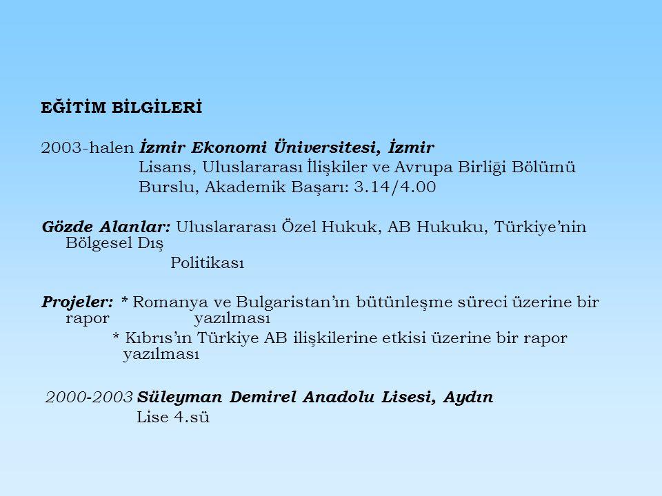 EĞİTİM BİLGİLERİ 2003-halen İzmir Ekonomi Üniversitesi, İzmir Lisans, Uluslararası İlişkiler ve Avrupa Birliği Bölümü Burslu, Akademik Başarı: 3.14/4.00 Gözde Alanlar: Uluslararası Özel Hukuk, AB Hukuku, Türkiye'nin Bölgesel Dış Politikası Projeler: * Romanya ve Bulgaristan'ın bütünleşme süreci üzerine bir rapor yazılması * Kıbrıs'ın Türkiye AB ilişkilerine etkisi üzerine bir rapor yazılması 2000-2003 Süleyman Demirel Anadolu Lisesi, Aydın Lise 4.sü