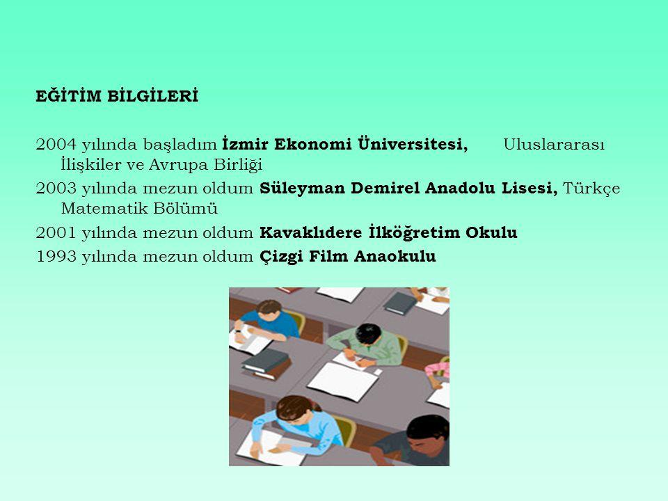 EĞİTİM BİLGİLERİ 2004 yılında başladım İzmir Ekonomi Üniversitesi, Uluslararası İlişkiler ve Avrupa Birliği 2003 yılında mezun oldum Süleyman Demirel Anadolu Lisesi, Türkçe Matematik Bölümü 2001 yılında mezun oldum Kavaklıdere İlköğretim Okulu 1993 yılında mezun oldum Çizgi Film Anaokulu