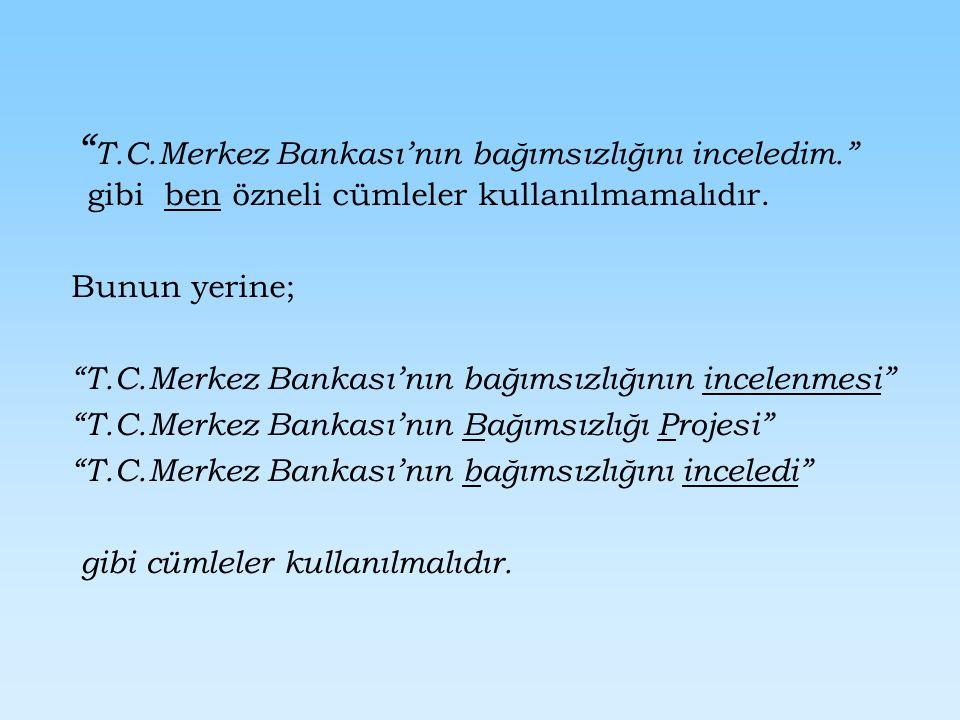T.C.Merkez Bankası'nın bağımsızlığını inceledim. gibi ben özneli cümleler kullanılmamalıdır.