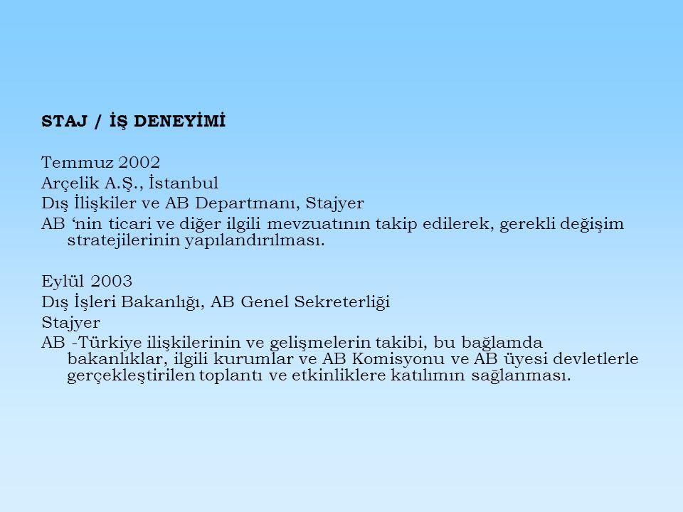 STAJ / İŞ DENEYİMİ Temmuz 2002 Arçelik A.Ş., İstanbul Dış İlişkiler ve AB Departmanı, Stajyer AB 'nin ticari ve diğer ilgili mevzuatının takip edilerek, gerekli değişim stratejilerinin yapılandırılması.