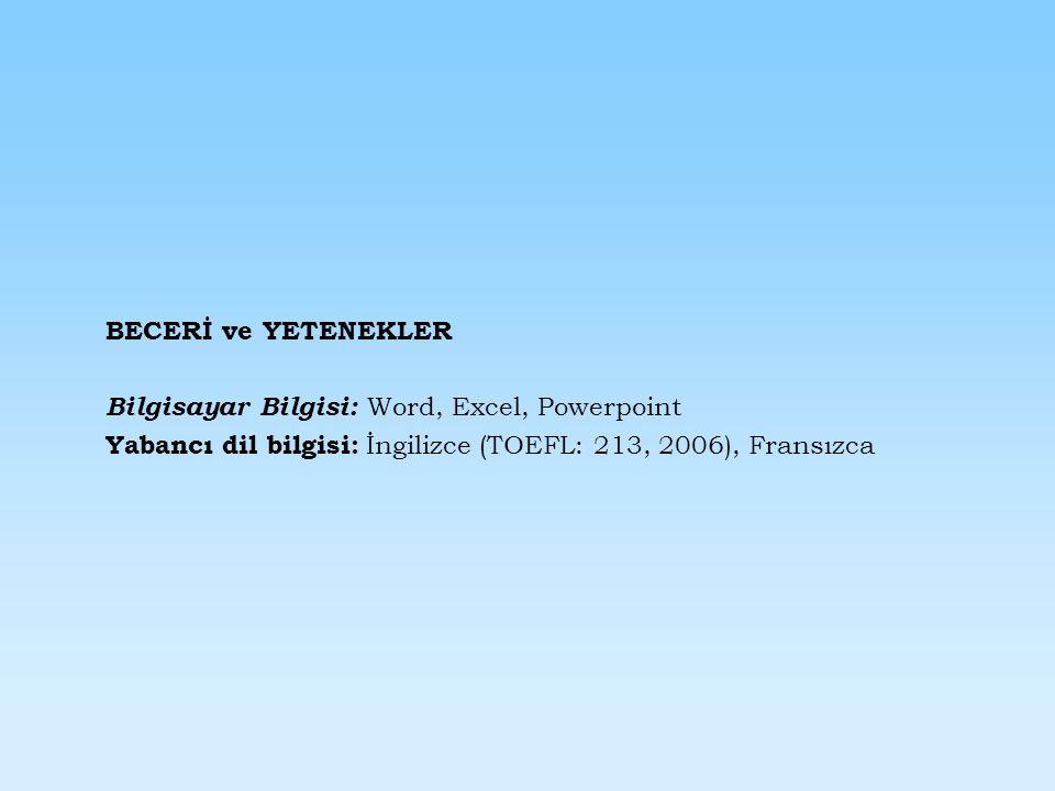 BECERİ ve YETENEKLER Bilgisayar Bilgisi: Word, Excel, Powerpoint Yabancı dil bilgisi: İngilizce (TOEFL: 213, 2006), Fransızca