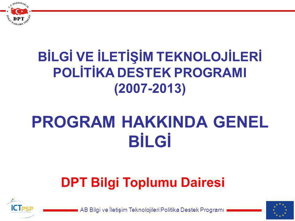 AB Bilgi ve İletişim Teknolojileri Politika Destek Programı BİLGİ VE İLETİŞİM TEKNOLOJİLERİ POLİTİKA DESTEK PROGRAMI (2007-2013) PROGRAM HAKKINDA GENEL BİLGİ DPT Bilgi Toplumu Dairesi