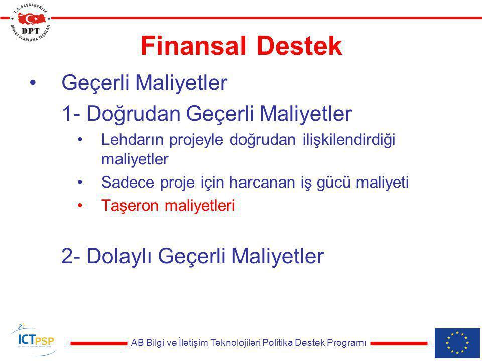 AB Bilgi ve İletişim Teknolojileri Politika Destek Programı Finansal Destek Geçerli Maliyetler 1- Doğrudan Geçerli Maliyetler Lehdarın projeyle doğrudan ilişkilendirdiği maliyetler Sadece proje için harcanan iş gücü maliyeti Taşeron maliyetleri Diğer doğrudan maliyetler (seyahat, ekipman vs.) 2- Dolaylı Geçerli Maliyetler