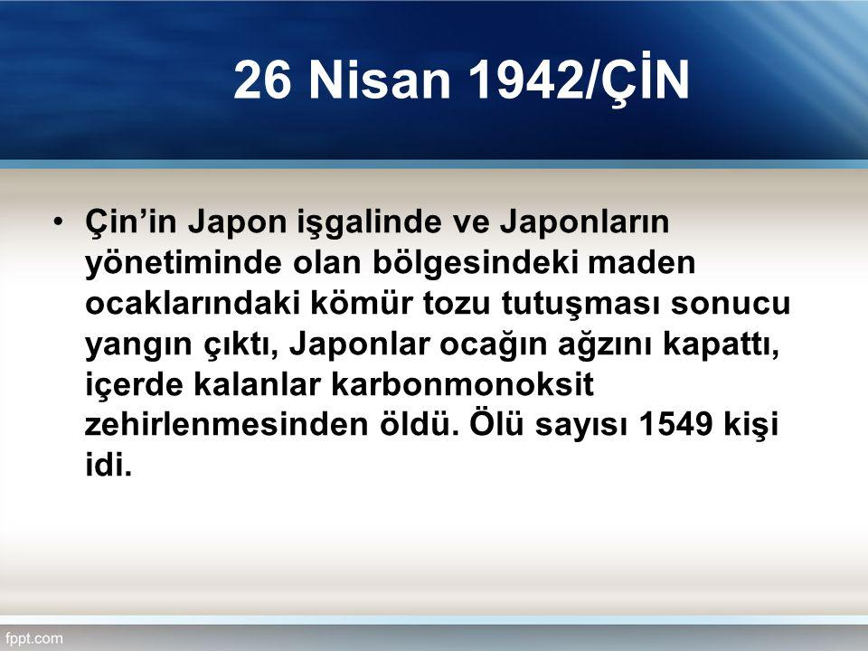 26 Nisan 1942/ÇİN Çin'in Japon işgalinde ve Japonların yönetiminde olan bölgesindeki maden ocaklarındaki kömür tozu tutuşması sonucu yangın çıktı, Jap