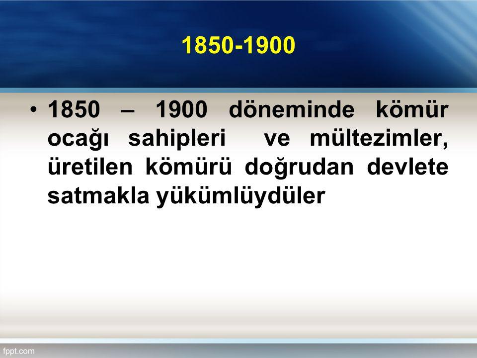 1850-1900 1850 – 1900 döneminde kömür ocağı sahipleri ve mültezimler, üretilen kömürü doğrudan devlete satmakla yükümlüydüler