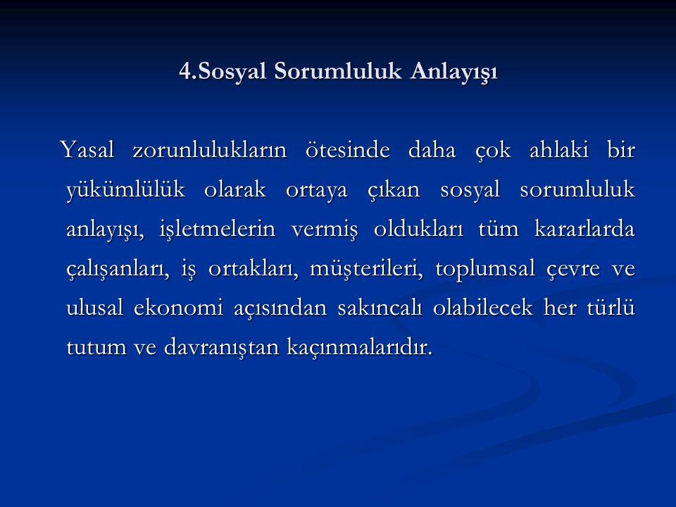 4.Sosyal Sorumluluk Anlayışı Yasal zorunlulukların ötesinde daha çok ahlaki bir yükümlülük olarak ortaya çıkan sosyal sorumluluk anlayışı, işletmeleri