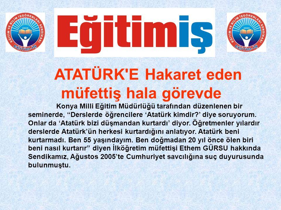 ATATÜRK E Hakaret eden müfettiş hala görevde Konya Milli Eğitim Müdürlüğü tarafından düzenlenen bir seminerde, Derslerde öğrencilere 'Atatürk kimdir?' diye soruyorum.