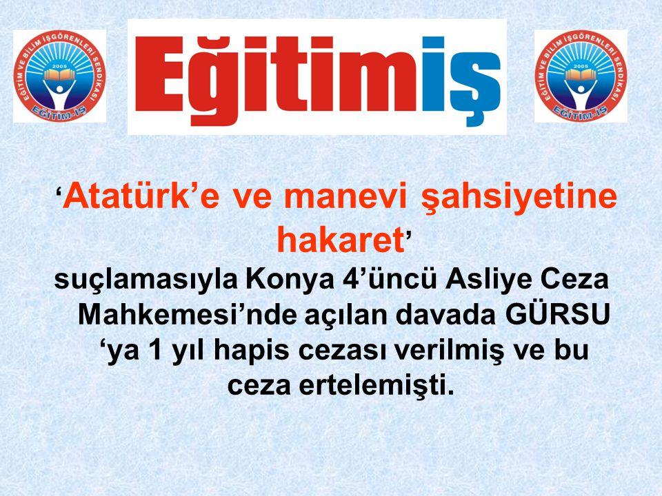 ' Atatürk'e ve manevi şahsiyetine hakaret ' suçlamasıyla Konya 4'üncü Asliye Ceza Mahkemesi'nde açılan davada GÜRSU 'ya 1 yıl hapis cezası verilmiş ve bu ceza ertelemişti.