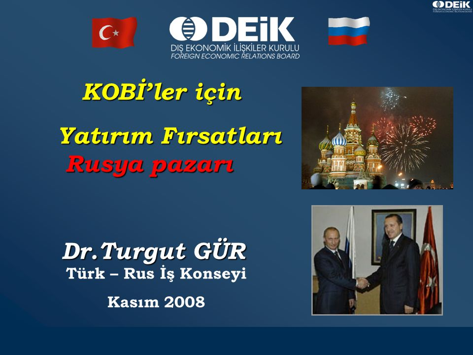 1 KOBİ'ler için KOBİ'ler için Yatırım Fırsatları Rusya pazarı Yatırım Fırsatları Rusya pazarı Dr.Turgut GÜR Dr.Turgut GÜR Türk – Rus İş Konseyi Kasım 2008