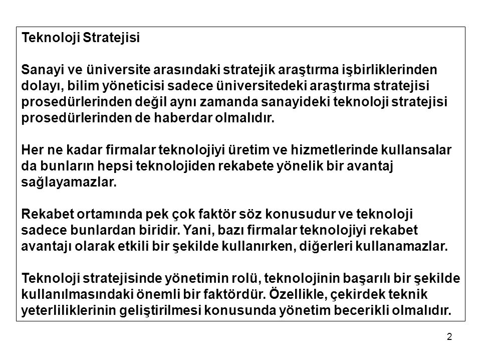 2 Teknoloji Stratejisi Sanayi ve üniversite arasındaki stratejik araştırma işbirliklerinden dolayı, bilim yöneticisi sadece üniversitedeki araştırma stratejisi prosedürlerinden değil aynı zamanda sanayideki teknoloji stratejisi prosedürlerinden de haberdar olmalıdır.