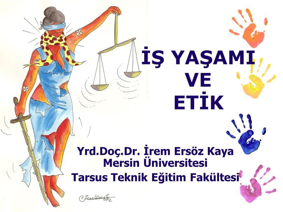 Yrd.Doç.Dr. İrem Ersöz Kaya Mersin Üniversitesi Tarsus Teknik Eğitim Fakültesi İŞ YAŞAMI VE ETİK
