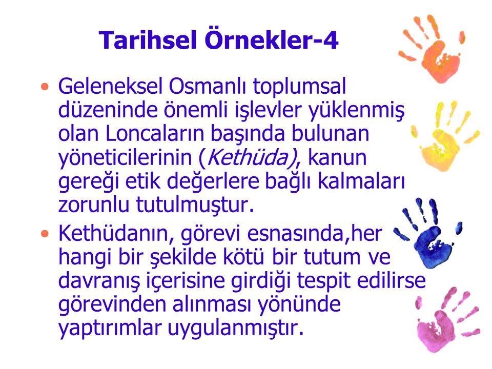 Tarihsel Örnekler-4 Geleneksel Osmanlı toplumsal düzeninde önemli işlevler yüklenmiş olan Loncaların başında bulunan yöneticilerinin (Kethüda), kanun gereği etik değerlere bağlı kalmaları zorunlu tutulmuştur.