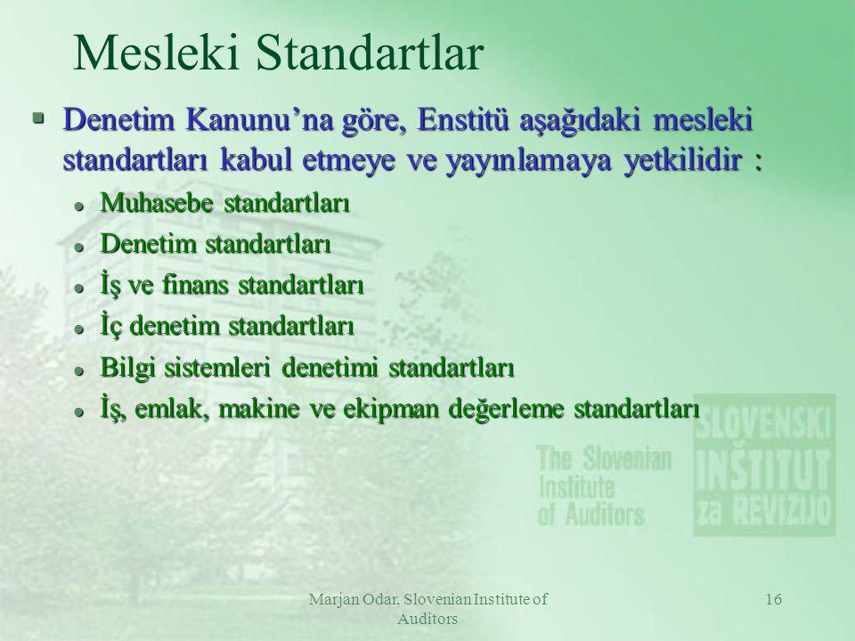 Marjan Odar, Slovenian Institute of Auditors 16 Mesleki Standartlar §Denetim Kanunu'na göre, Enstitü aşağıdaki mesleki standartları kabul etmeye ve yayınlamaya yetkilidir : l Muhasebe standartları l Denetim standartları l İş ve finans standartları l İç denetim standartları l Bilgi sistemleri denetimi standartları l İş, emlak, makine ve ekipman değerleme standartları