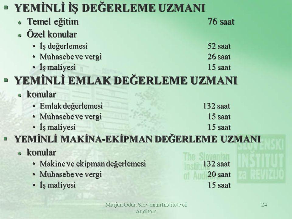Marjan Odar, Slovenian Institute of Auditors 24 §YEMİNLİ İŞ DEĞERLEME UZMANI l Temel eğitim76 saat l Özel konular İş değerlemesi52 saatİş değerlemesi52 saat Muhasebe ve vergi26 saatMuhasebe ve vergi26 saat İş maliyesi15 saatİş maliyesi15 saat §YEMİNLİ EMLAK DEĞERLEME UZMANI l konular Emlak değerlemesi 132 saatEmlak değerlemesi 132 saat Muhasebe ve vergi15 saatMuhasebe ve vergi15 saat İş maliyesi15 saatİş maliyesi15 saat §YEMİNLİ MAKİNA-EKİPMAN DEĞERLEME UZMANI l konular Makine ve ekipman değerlemesi 132 saatMakine ve ekipman değerlemesi 132 saat Muhasebe ve vergi20 saatMuhasebe ve vergi20 saat İş maliyesi15 saatİş maliyesi15 saat