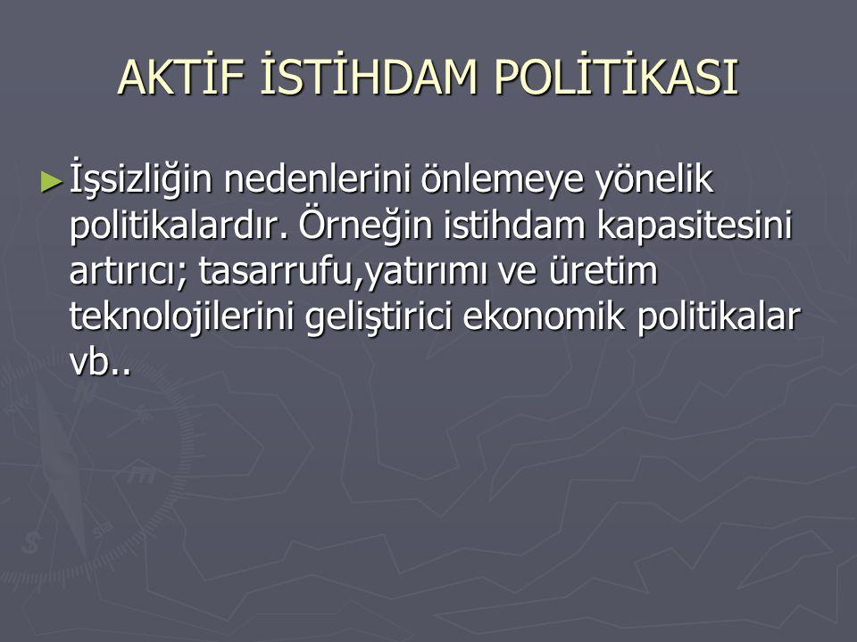PASİF İSTİHDAM POLİTİKASI ► İşsizliğin sonuçlarını hafifletmeyi amaçlayan politikalardır.
