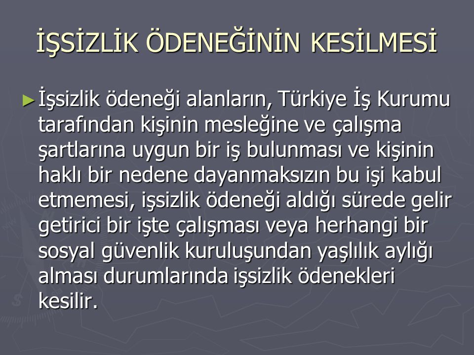 İŞSİZLİK ÖDENEĞİNİN KESİLMESİ ► İşsizlik ödeneği alanların, Türkiye İş Kurumu tarafından kişinin mesleğine ve çalışma şartlarına uygun bir iş bulunmas