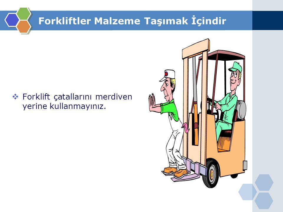  Forklift çatallarını merdiven yerine kullanmayınız. Forkliftler Malzeme Taşımak İçindir