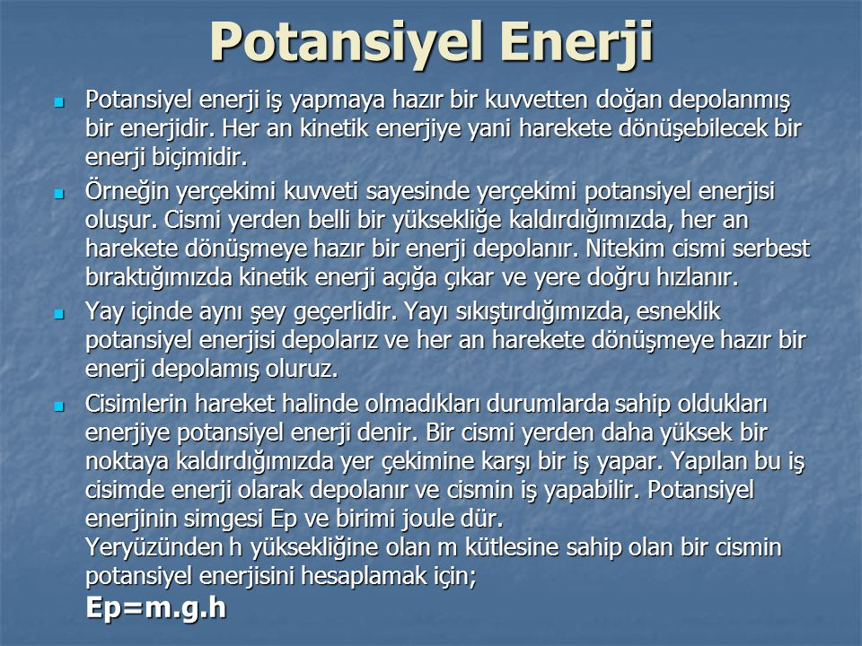 Potansiyel Enerji Potansiyel enerji iş yapmaya hazır bir kuvvetten doğan depolanmış bir enerjidir. Her an kinetik enerjiye yani harekete dönüşebilecek