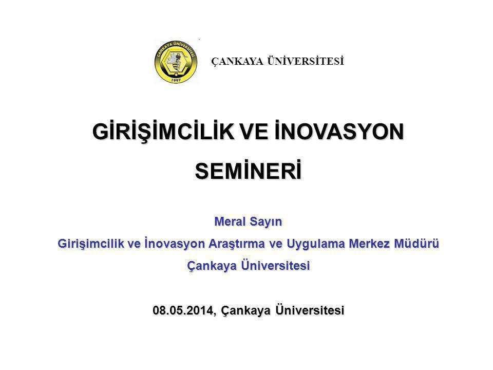 GİRİŞİMCİLİK VE İNOVASYON SEMİNERİ Meral Sayın Girişimcilik ve İnovasyon Araştırma ve Uygulama Merkez Müdürü Çankaya Üniversitesi 08.05.2014, Çankaya