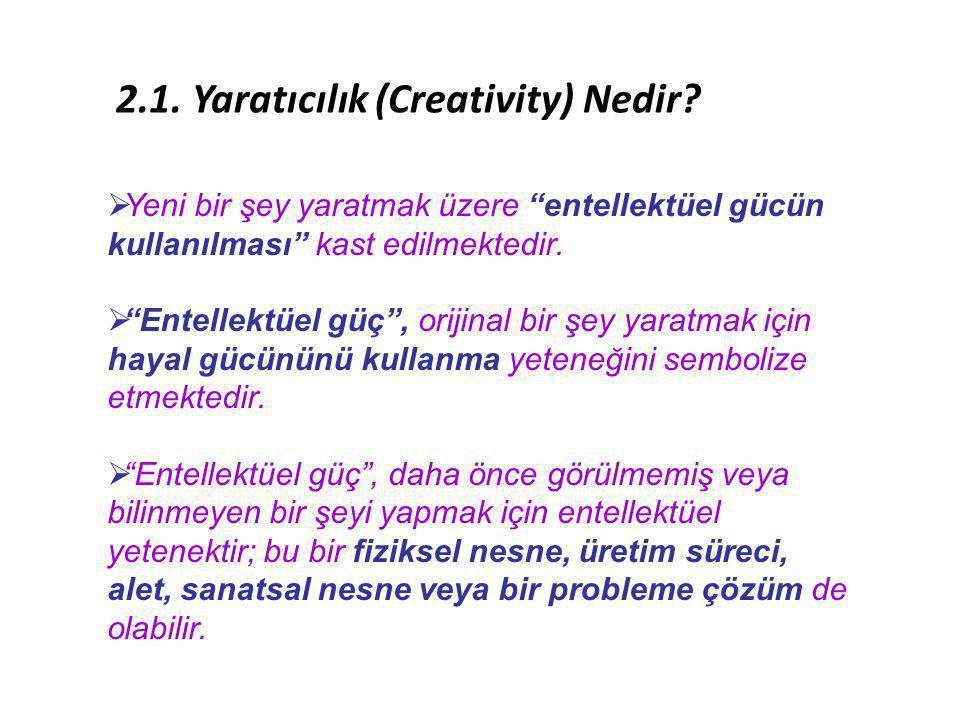 """2.1. Yaratıcılık (Creativity) Nedir?  Yeni bir şey yaratmak üzere """"entellektüel gücün kullanılması"""" kast edilmektedir.  """"Entellektüel güç"""", orijinal"""