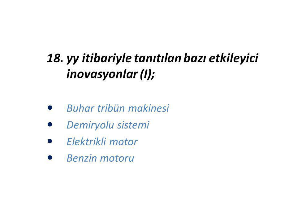 18. yy itibariyle tanıtılan bazı etkileyici inovasyonlar (I); Buhar tribün makinesi Demiryolu sistemi Elektrikli motor Benzin motoru