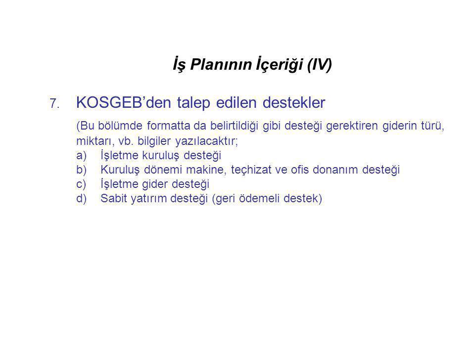 İş Planının İçeriği (IV) 7. KOSGEB'den talep edilen destekler (Bu bölümde formatta da belirtildiği gibi desteği gerektiren giderin türü, miktarı, vb.