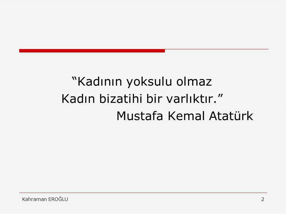 Kahraman EROĞLU2 Kadının yoksulu olmaz Kadın bizatihi bir varlıktır. Mustafa Kemal Atatürk