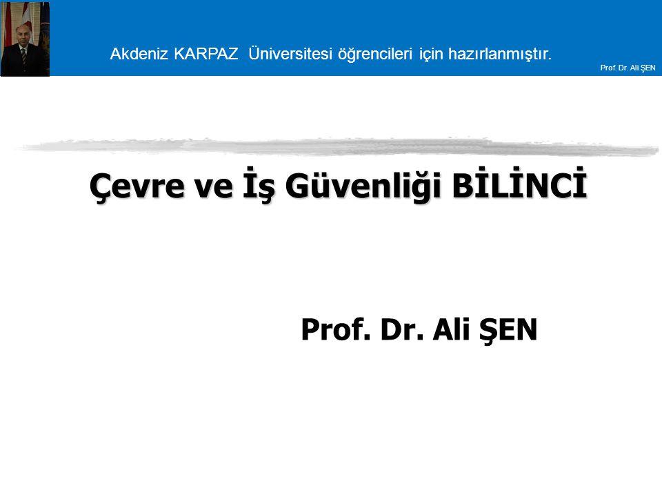 Akdeniz KARPAZ Üniversitesi öğrencileri için hazırlanmıştır. Prof. Dr. Ali ŞEN Çevre ve İş Güvenliği BİLİNCİ Prof. Dr. Ali ŞEN