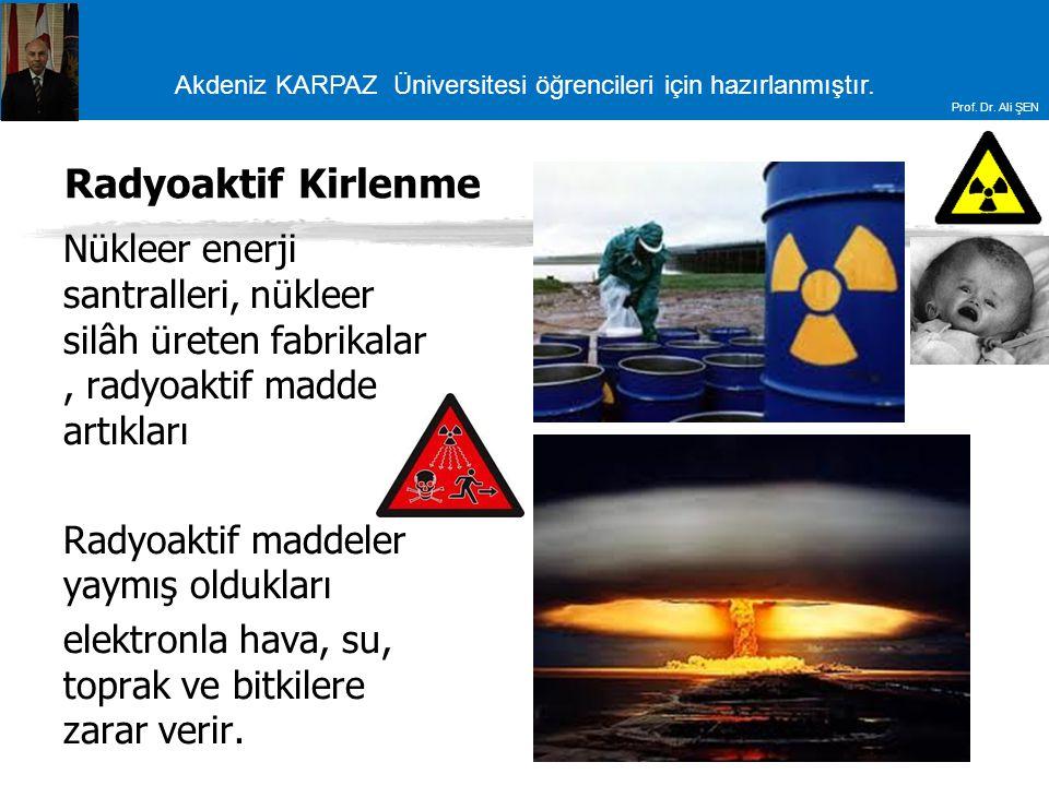 Akdeniz KARPAZ Üniversitesi öğrencileri için hazırlanmıştır. Prof. Dr. Ali ŞEN Radyoaktif Kirlenme Nükleer enerji santralleri, nükleer silâh üreten fa