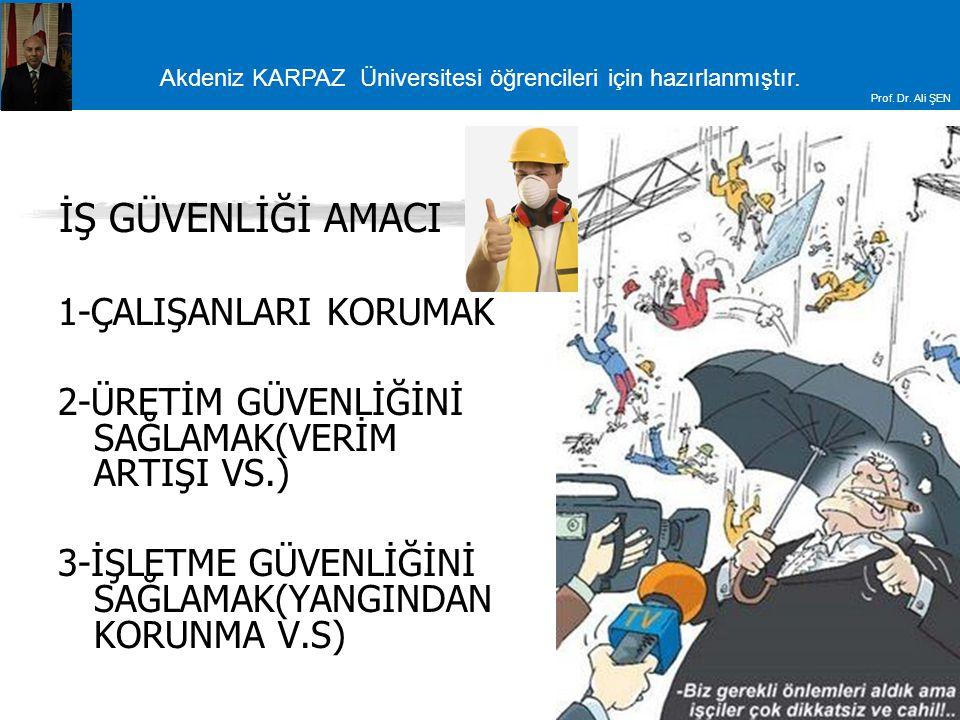 Akdeniz KARPAZ Üniversitesi öğrencileri için hazırlanmıştır. Prof. Dr. Ali ŞEN İŞ GÜVENLİĞİ AMACI 1-ÇALIŞANLARI KORUMAK 2-ÜRETİM GÜVENLİĞİNİ SAĞLAMAK(