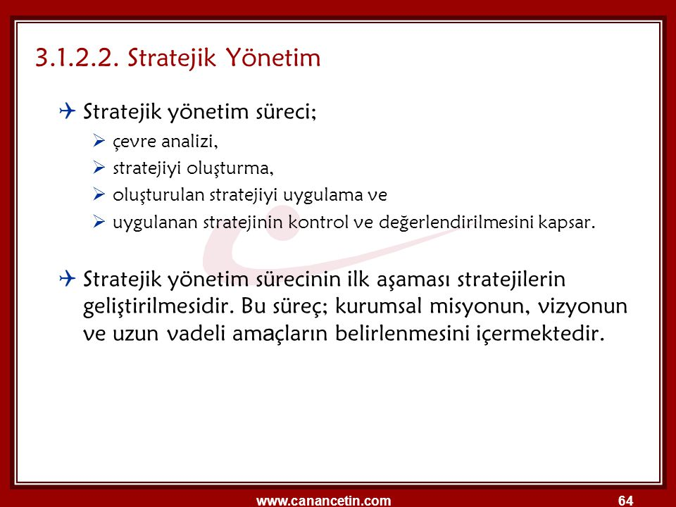 www.canancetin.com64  Stratejik yönetim süreci;  çevre analizi,  stratejiyi oluşturma,  oluşturulan stratejiyi uygulama ve  uygulanan stratejinin