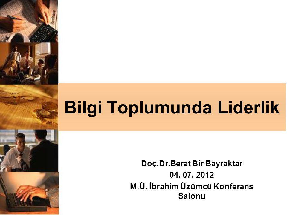 Bilgi Toplumunda Liderlik Doç.Dr.Berat Bir Bayraktar 04. 07. 2012 M.Ü. İbrahim Üzümcü Konferans Salonu