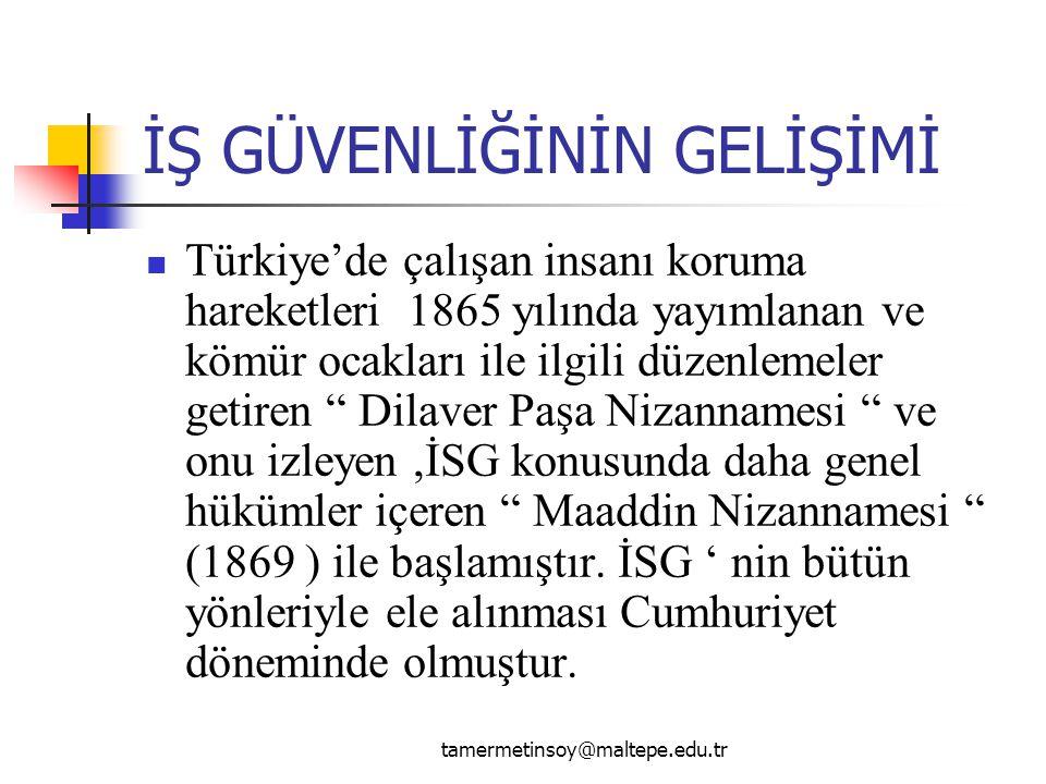 İŞ GÜVENLİĞİNİN GELİŞİMİ Türkiye'de çalışan insanı koruma hareketleri 1865 yılında yayımlanan ve kömür ocakları ile ilgili düzenlemeler getiren Dilaver Paşa Nizannamesi ve onu izleyen,İSG konusunda daha genel hükümler içeren Maaddin Nizannamesi (1869 ) ile başlamıştır.