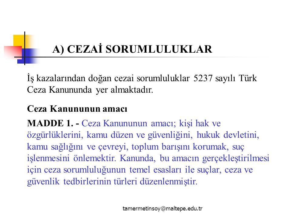 tamermetinsoy@maltepe.edu.tr A) CEZAİ SORUMLULUKLAR İş kazalarından doğan cezai sorumluluklar 5237 sayılı Türk Ceza Kanununda yer almaktadır. Ceza Kan