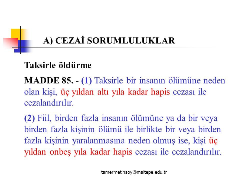 tamermetinsoy@maltepe.edu.tr Taksirle öldürme MADDE 85. - (1) Taksirle bir insanın ölümüne neden olan kişi, üç yıldan altı yıla kadar hapis cezası ile